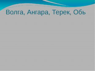 Волга, Ангара, Терек, Обь