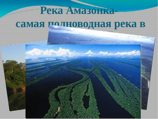 Река Амазонка- самая полноводная река в мире.