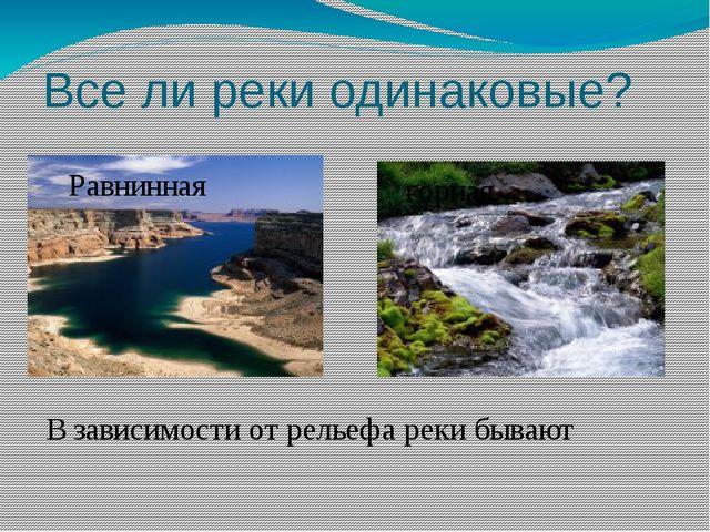 Все ли реки одинаковые? В зависимости от рельефа реки бывают Равнинная горная