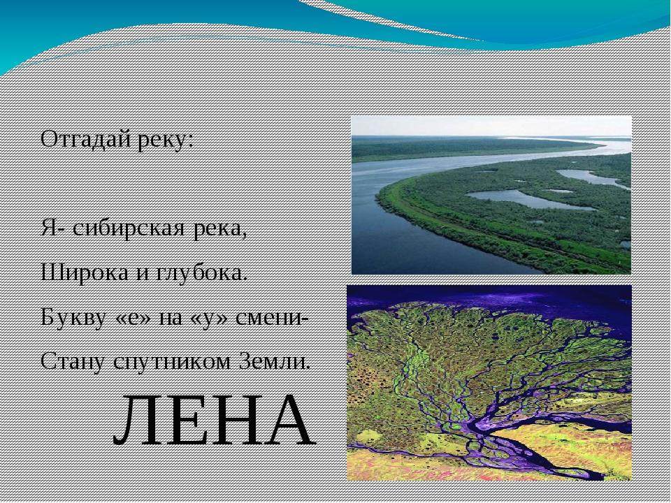 Отгадай реку: Я- сибирская река, Широка и глубока. Букву «е» на «у» смени- Ст...