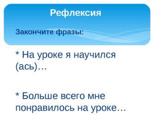 Закончите фразы: * На уроке я научился (ась)… * Больше всего мне понравилось