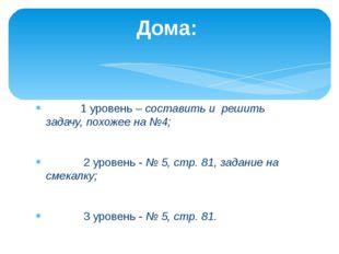 1 уровень – составить и решить задачу, похожее на №4; 2 уровень - № 5, стр.