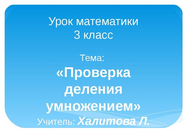 Урок математики 3 класс Тема: «Проверка деления умножением» Учитель: Халитова...