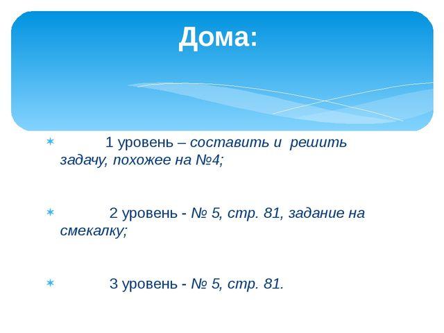 1 уровень – составить и решить задачу, похожее на №4; 2 уровень - № 5, стр....