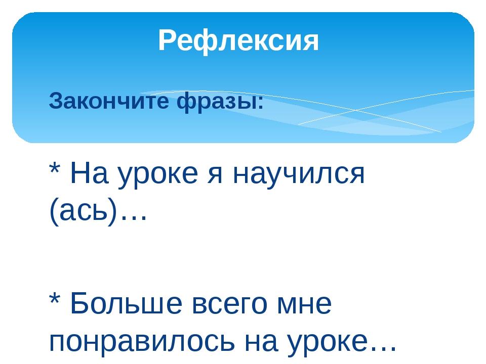 Закончите фразы: * На уроке я научился (ась)… * Больше всего мне понравилось...
