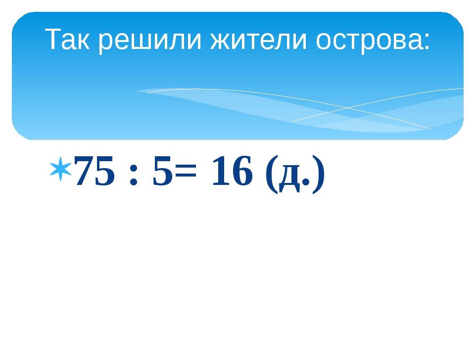 75 : 5= 16 (д.) Так решили жители острова: