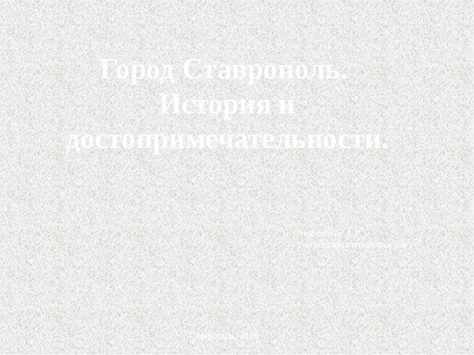 Город Ставрополь. История и достопримечательности. Перебейнос А.Р. Учитель на...