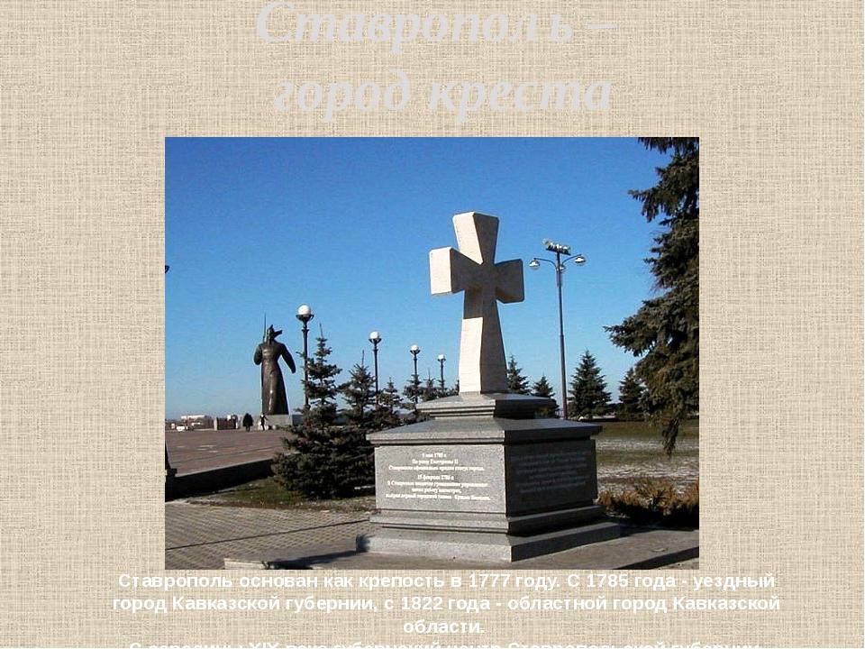Ставрополь – город креста Ставрополь основан как крепость в 1777 году. С 1785...