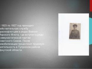 С 1923 по 1927 год проходил действительную службу краснофлотцем в рядах Военн