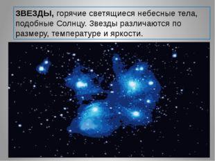 ЗВЕЗДЫ, горячие светящиеся небесные тела, подобные Солнцу. Звезды различаются