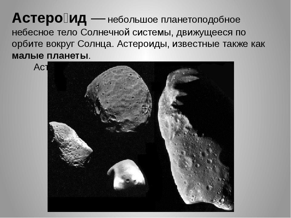 Астеро́ид— небольшое планетоподобное небесное тело Солнечной системы, движущ...