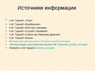 Источники информации А.М. Горький «Утро» А.М. Горький «Воробьишко» А.М. Горьк