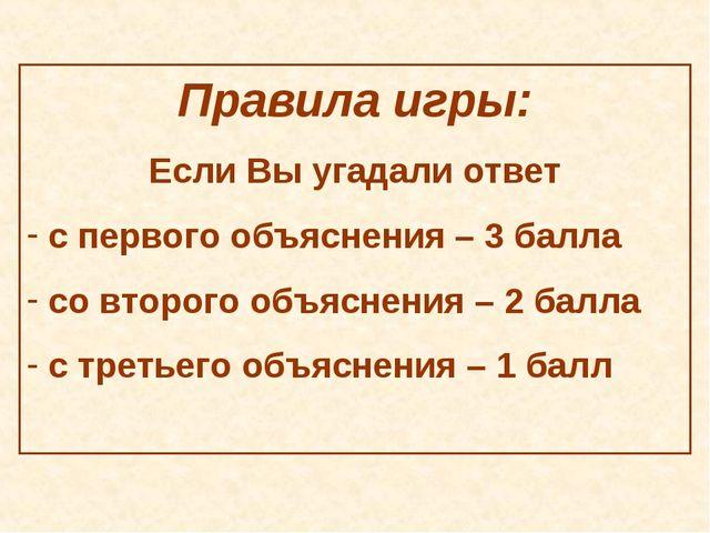 Правила игры: Если Вы угадали ответ с первого объяснения – 3 балла со второго...