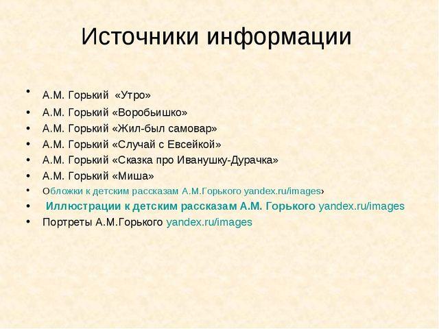 Источники информации А.М. Горький «Утро» А.М. Горький «Воробьишко» А.М. Горьк...