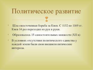 Шла ожесточенная борьба за Киев. С 1132 по 1169 гг. Киев 14 раз переходил из