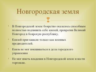 В Новгородской земле боярство оказалось способным полностью подчинить себе кн