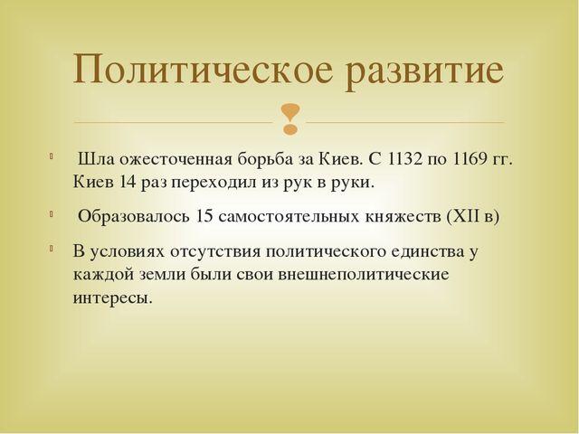 Шла ожесточенная борьба за Киев. С 1132 по 1169 гг. Киев 14 раз переходил из...