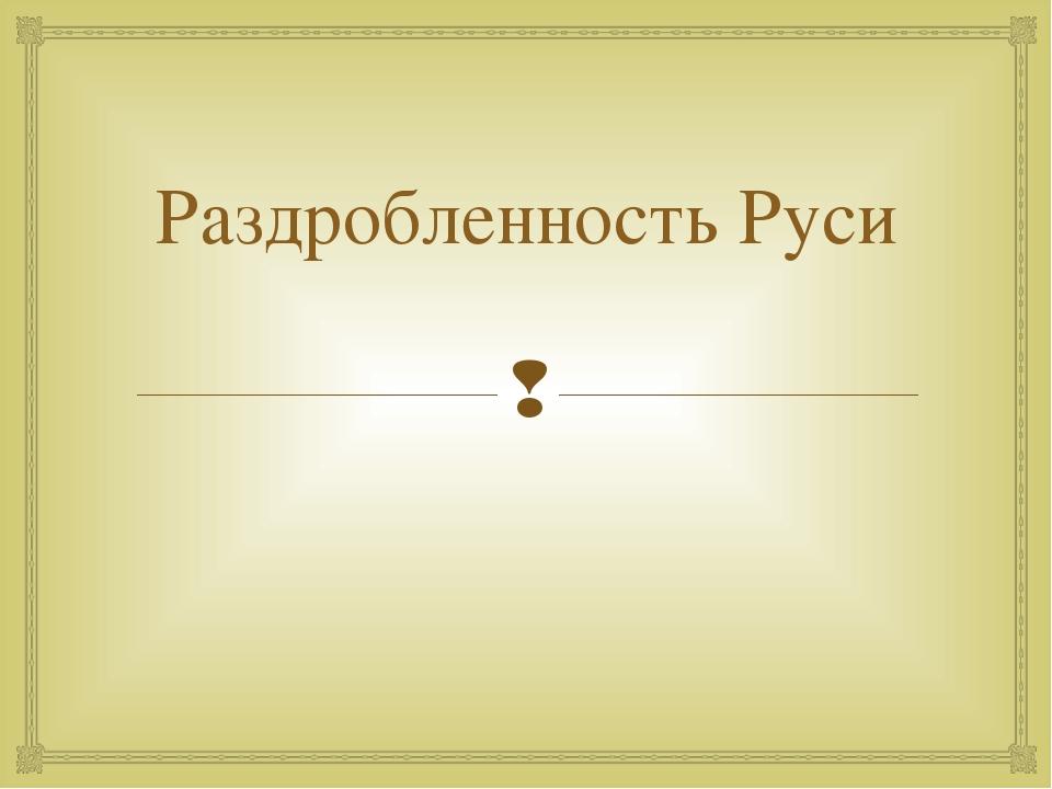 Раздробленность Руси 