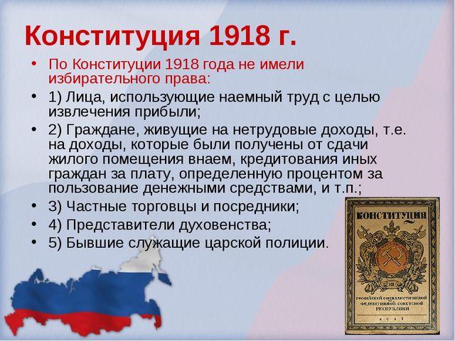 Конституция 1918 г. По Конституции 1918 года не имели избирательного права: 1...