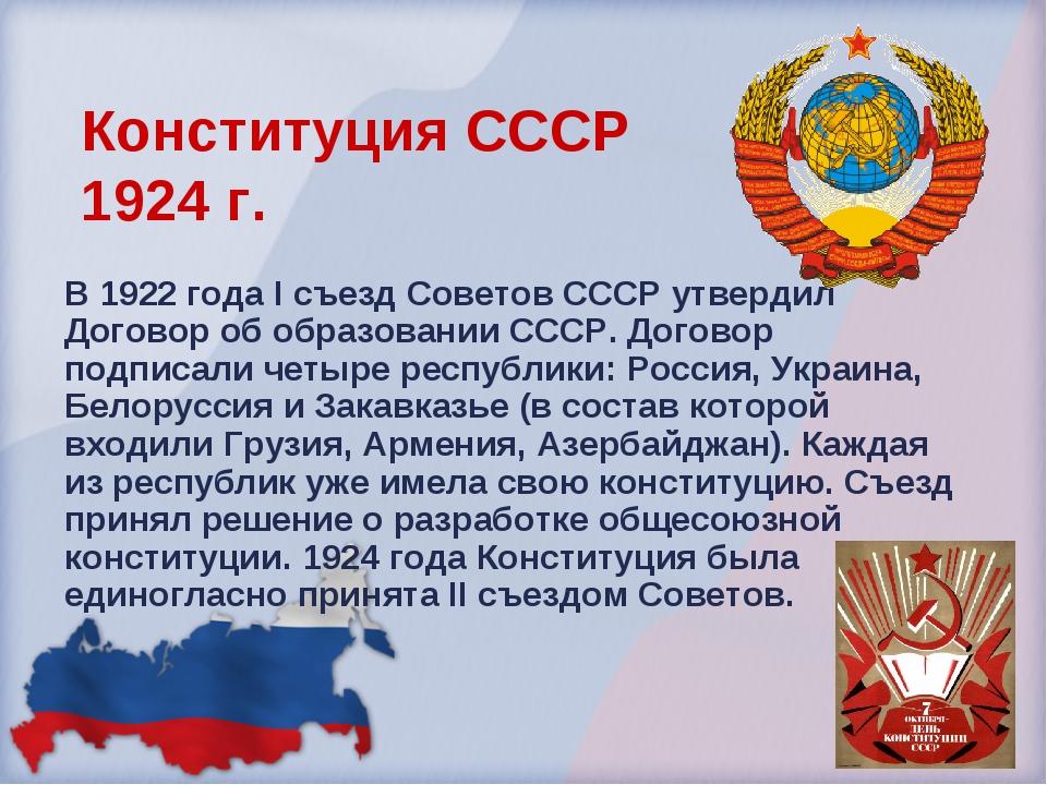 Конституция СССР 1924 г. В 1922 года I съезд Советов СССР утвердил Договор об...