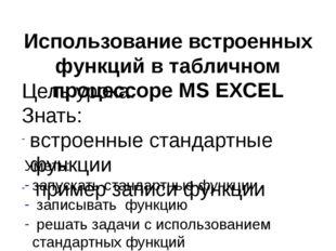 Использование встроенных функций в табличном процессоре MS EXCEL Цель урока: