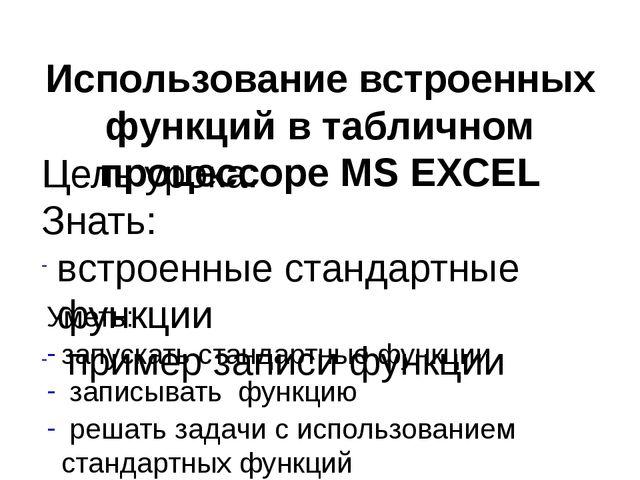 Использование встроенных функций в табличном процессоре MS EXCEL Цель урока:...