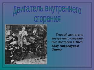 Первый двигатель внутреннего сгорания был построен в 1876 году Николаусом От