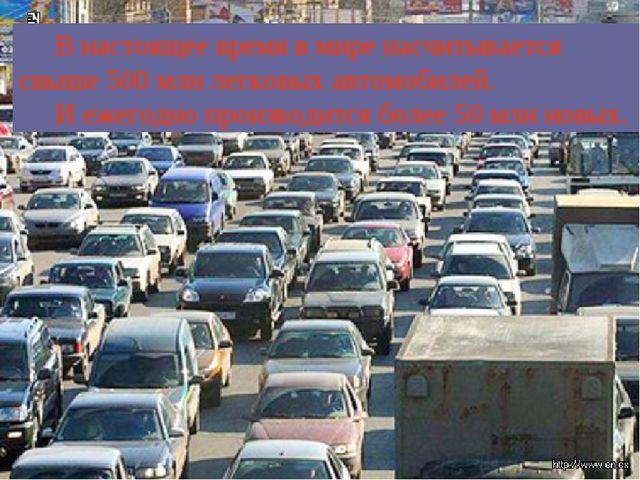 В настоящее время в мире насчитывается свыше 500 млн легковых автомобилей. И...