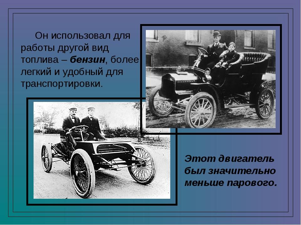 Он использовал для работы другой вид топлива – бензин, более легкий и удобны...