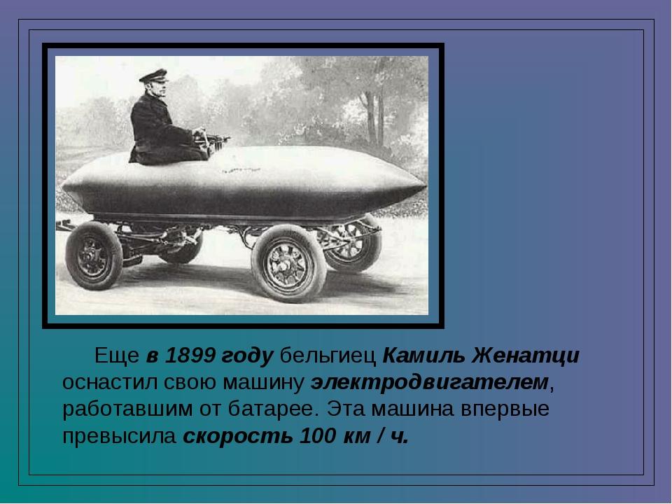 Еще в 1899 году бельгиец Камиль Женатци оснастил свою машину электродвигател...