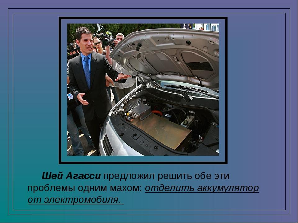 Шей Агасси предложил решить обе эти проблемы одним махом: отделить аккумулят...