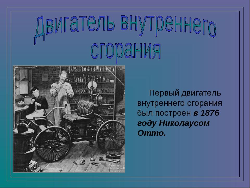 Первый двигатель внутреннего сгорания был построен в 1876 году Николаусом От...
