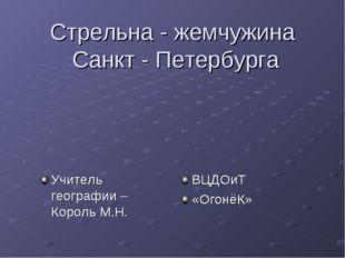 Стрельна - жемчужина Санкт - Петербурга Учитель географии – Король М.Н. ВЦДО
