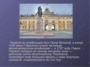 Первым ее владельцем был Петр Великий, в конце XVIII века Стрельна стала час