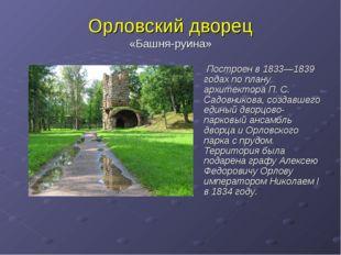 Орловский дворец «Башня-руина» Построен в 1833—1839 годах по плану архитектор