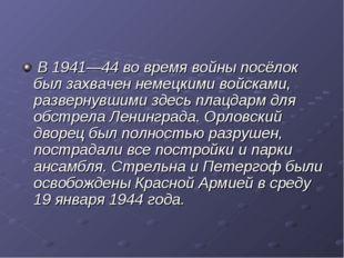 В 1941—44 во время войны посёлок был захвачен немецкими войсками, развернувш