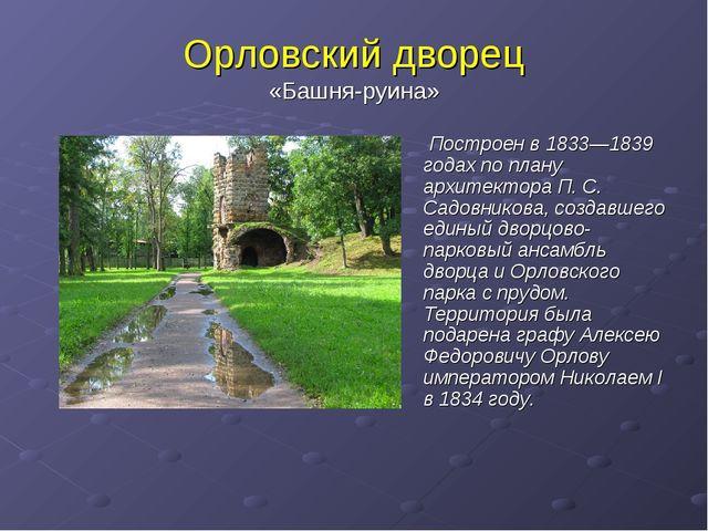 Орловский дворец «Башня-руина» Построен в 1833—1839 годах по плану архитектор...