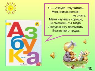 Я — Азбука. Учу читать. Меня никак нельзя не знать. Меня изучишь хорошо, И см