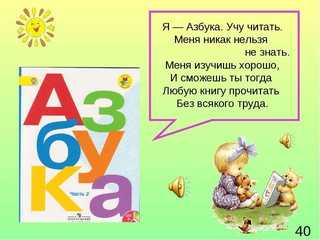 Я — Азбука. Учу читать. Меня никак нельзя не знать. Меня изучишь хорошо, И см...