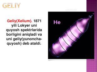 Geliy(Xelium). 1871 yili Lokyer uni quyosh spektrlarida borligini aniqladi v