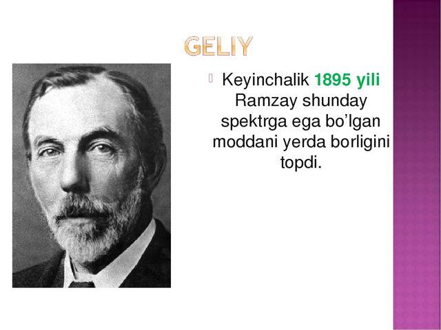 Keyinchalik 1895 yili Ramzay shunday spektrga ega bo'lgan mоddani yerda bоrli...