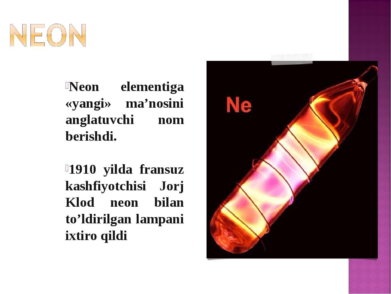Neon elementiga «yangi» ma'nosini anglatuvchi nom berishdi. 1910 yilda fransu...