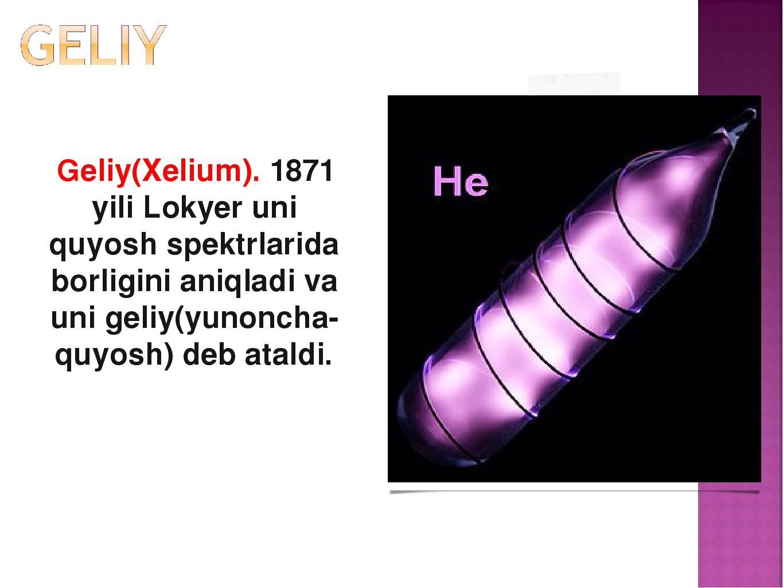 Geliy(Xelium). 1871 yili Lokyer uni quyosh spektrlarida borligini aniqladi v...