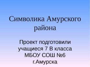 Символика Амурского района Проект подготовили учащиеся 7 В класса МБОУ СОШ №6