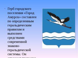 Герб городского поселения «Город Амурск» составлен по определенным геральдиче