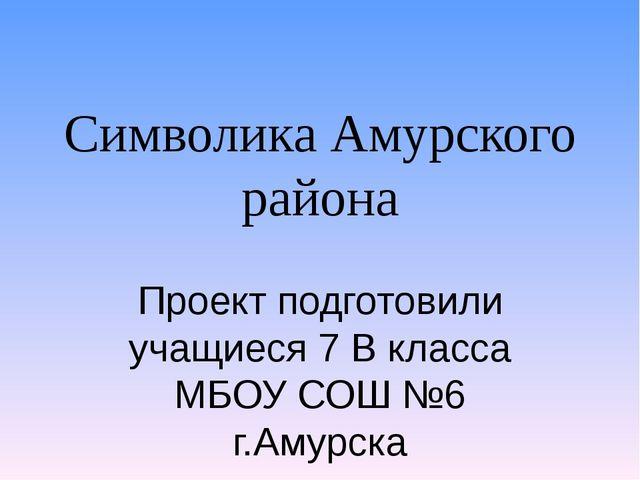 Символика Амурского района Проект подготовили учащиеся 7 В класса МБОУ СОШ №6...