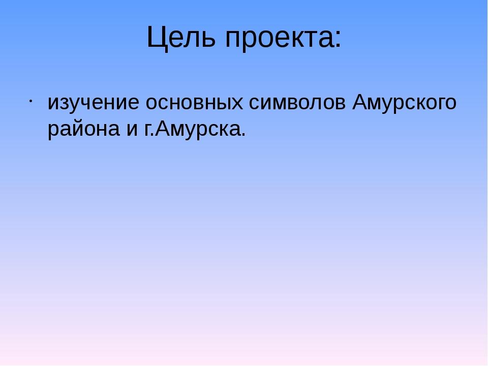 Цель проекта: изучение основных символов Амурского района и г.Амурска.
