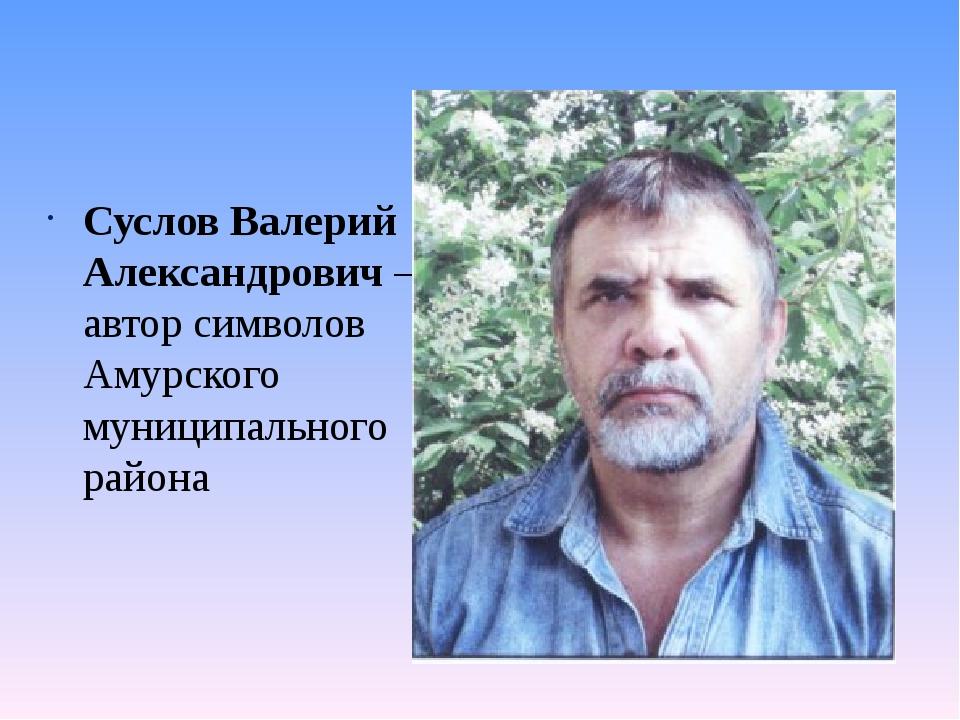 Суслов Валерий Александрович – автор символов Амурского муниципального района