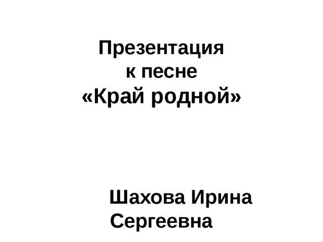 Презентация к песне «Край родной» Шахова Ирина Сергеевна МАОУ лицей № 7 г. То...