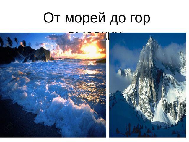 От морей до гор высоких,